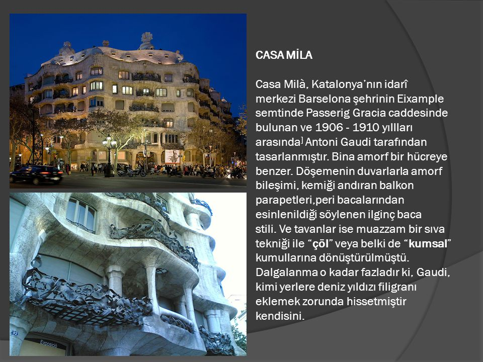CASA MİLA Casa Milà, Katalonya'nın idarî merkezi Barselona şehrinin Eixample semtinde Passerig Gracia caddesinde bulunan ve 1906 - 1910 yıllları arasında] Antoni Gaudi tarafından tasarlanmıştır.